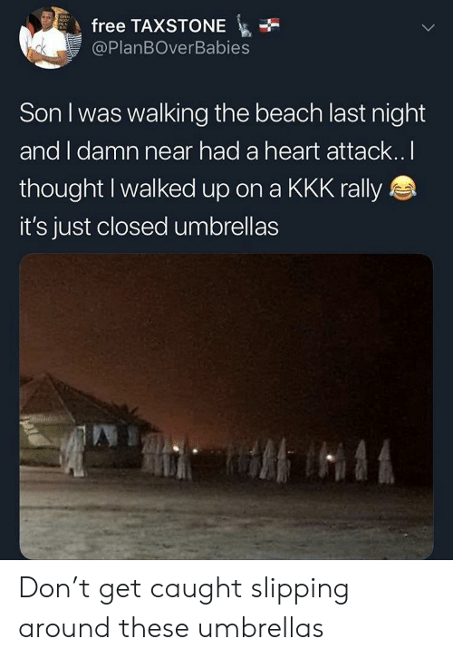 Slipping: free TAXSTONE  @PlanBOverBabies  Son I was walking the beach last night  and I damn near had a heart attack.. l  thought I walked up on a KKK rally  it's just closed umbrellas Don't get caught slipping around these umbrellas
