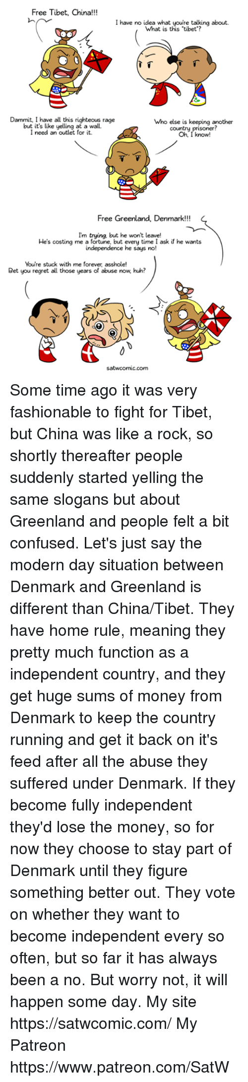 "Confused, Dank, and Huh: Free Tibet, China!!!  I have no idea what youre talking about.  What is this ""tibet?  Dammit, I have all this righteous rage  but it's like yelling at a wall.  I need an outlet for it.  who else is keeping another  Oh, I know!  country  Free Greenland, Denmark!!!  Im trying, but he won't leave!  He's costing me a fortune, but every time I ask if he wants  independence he says no!  You're stuck with me forever, asshole!  Bet you regret all those years of abuse now, huh?  1t  satwcomic.com Some time ago it was very fashionable to fight for Tibet, but China was like a rock, so shortly thereafter people suddenly started yelling the same slogans but about Greenland and people felt a bit confused. Let's just say the modern day situation between Denmark and Greenland is different than China/Tibet. They have home rule, meaning they pretty much function as a independent country, and they get huge sums of money from Denmark to keep the country running and get it back on it's feed after all the abuse they suffered under Denmark. If they become fully independent they'd lose the money, so for now they choose to stay part of Denmark until they figure something better out. They vote on whether they want to become independent every so often, but so far it has always been a no. But worry not, it will happen some day. My site https://satwcomic.com/ My Patreon https://www.patreon.com/SatW"