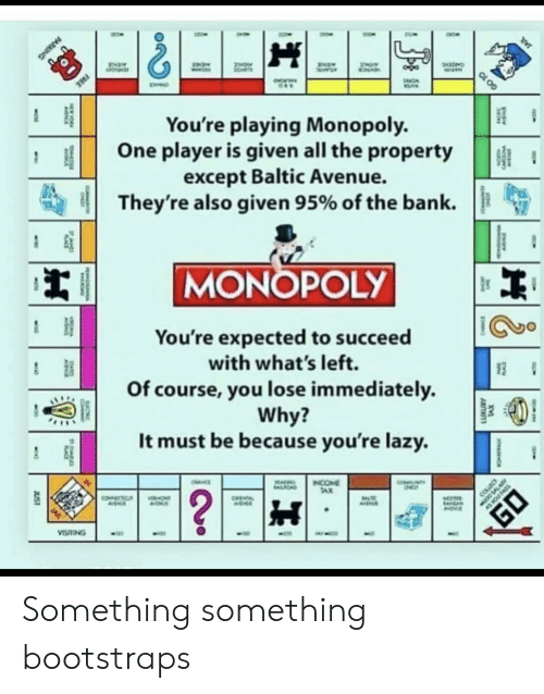 Lazy, Monopoly, and Avenue: FREE  You're playing Monopoly.  One player is given all the property  except Baltic Avenue.  They're also given 95% of the bank  MONOPOLY  You're expected to succeed  with what's left.  Of course, you lose immediately  Why?  It must be because you're lazy.  NTY  INCOME  TAX  OHNCE  ALIOND  ?  COLLEC  COECTC  ONT  CHEA  EA  VISTING  JUST  TS  CARC  PARKING  GO 10 Something something bootstraps