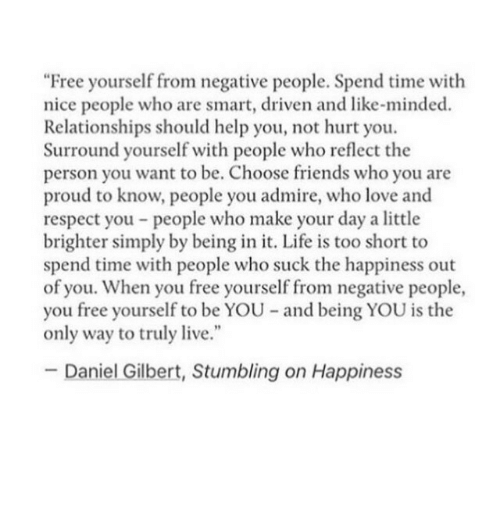 """Friends, Life, and Love: """"Free yourself from negative people. Spend time with  nice people who are smart, driven and like-minded.  Relationships should help you, not hurt you.  Surround yourself with people who reflect the  person you want to be. Choose friends who you are  proud to know, people you admire, who love and  respect you people who make your day a little  brighter simply by being in it. Life is too short to  spend time with people who suck the happiness out  of you. When you free yourself from negative people,  you free yourself to be YOU and being YOU is the  only way to truly live.""""  Daniel Gilbert, Stumbling on Happiness"""