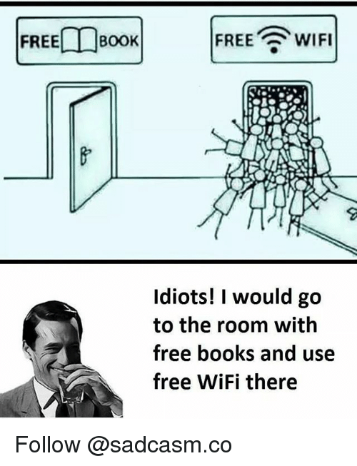 Books, Memes, and Free: FREEDBOOK  FREE WIFI  Idiots! I would go  to the room with  free books and use  free WiFi there Follow @sadcasm.co