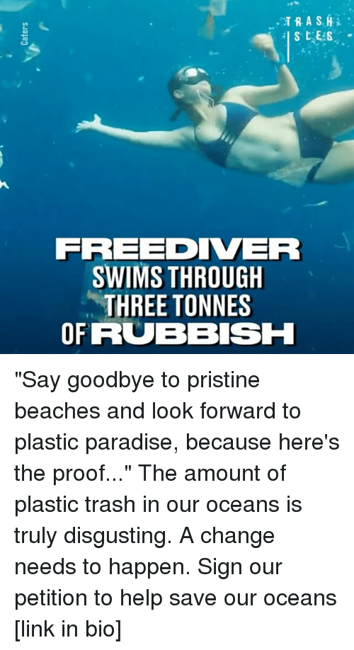 "Memes, Paradise, and Trash: FREEDIVER  SWIMS THROUGH  THREE TONNES  OFRUB BISH ""Say goodbye to pristine beaches and look forward to plastic paradise, because here's the proof..."" The amount of plastic trash in our oceans is truly disgusting. A change needs to happen. Sign our petition to help save our oceans [link in bio]"