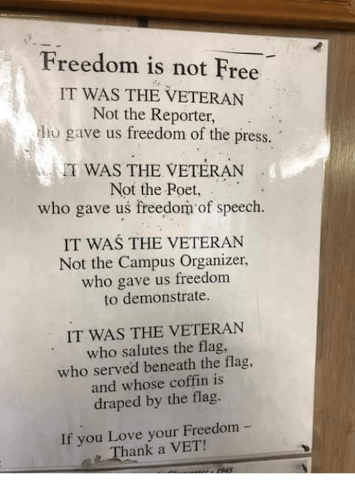Love, Memes, and Free: Freedom is not Free  IT WAS THE VETERAN  Not the Reporter,  ho gave us freedom of the press.  TWAS THE VETERAN  Not the Poet,  who gave us freedom of speech.  IT WAS THE VETERAN  Not the Campus Organizer,  who gave us freedom  to demonstrate.  IT WAS THE VETERAN  who salutes the flag,  who served beneath the flag,  and whose coffin is  draped by the flag.  If you Love your Freedom  Thank a VET!