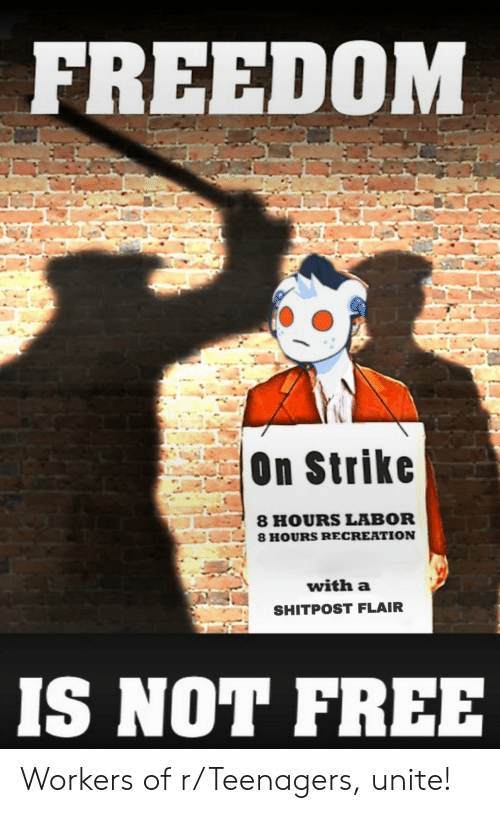 Free, Freedom, and Strike: FREEDOM  On Strike  8 HOURS LABOR  8 HOURS RECREATION  with a  SHITPOST FLAIR  IS NOT FREE Workers of r/Teenagers, unite!