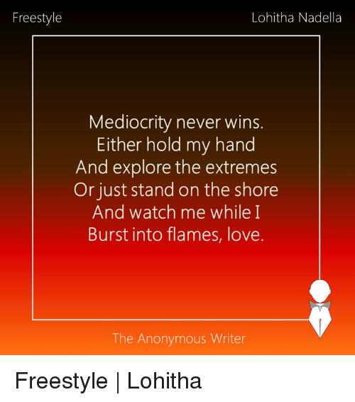 Freestyling, Mediocre, and Memes: Freestyle  Lohitha Nadella  Mediocrity never wins  Either hold my hand  And explore the extremes  Or just stand on the shore  And watch me while I  Burst into flames, love.  The Anonymous Writer Freestyle | Lohitha