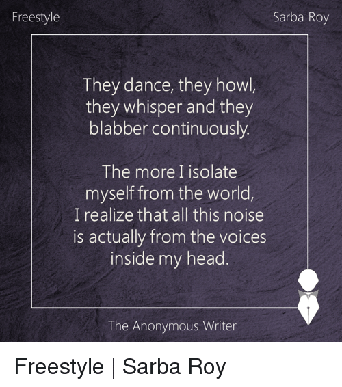 freestyling: Freestyle  Sarba Roy  They dance, they howl  they whisper and they  blabber continuously.  The more I isolate  myself from the world,  I realize that all this noise  is actually from the voices  inside my head  The Anonymous Writer Freestyle | Sarba Roy