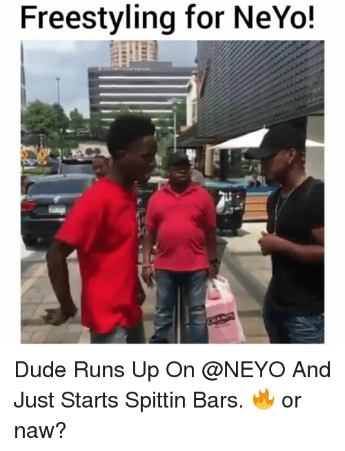 Dude, Freestyling, and Memes: Freestyling for NeYo! Dude Runs Up On @NEYO And Just Starts Spittin Bars. 🔥 or naw?