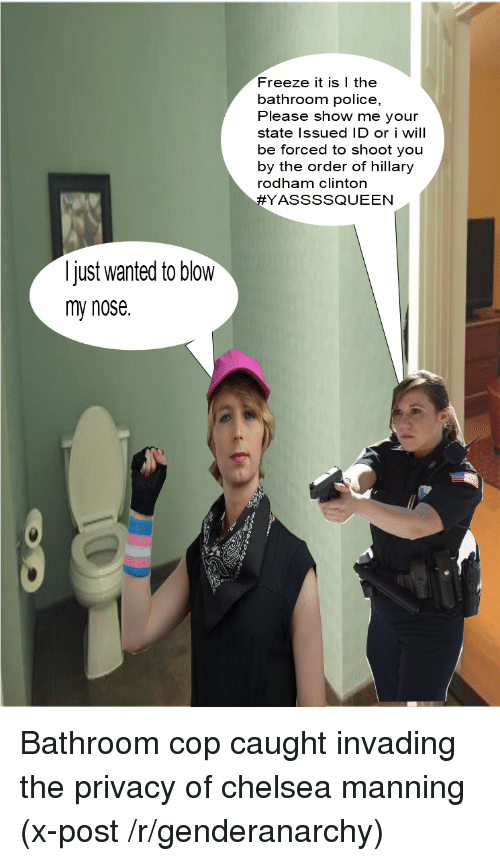 Chelsea, Police, and Anarchy: Freeze it is I the  bathroom police,  Please show me your  state Issued ID or i will  be forced to shoot you  by the order of hillary  rodham clinton  YASSSSQUEEN  just wanted to blow  my nose