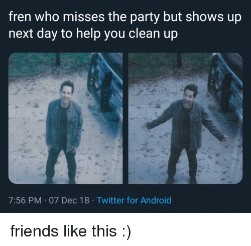 Android, Friends, and Party: fren who misses the party but shows up  next day to help you clean up  7:56 PM 07 Dec 18 Twitter for Android friends like this :)
