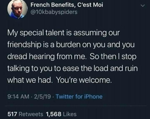 Iphone, Twitter, and French: French Benefits, C'est Moi  @10kbabyspiders  My special talent is assuming our  friendship is a burden on you and you  dread hearing from me. So then l stop  talking to you to ease the load and ruin  what we had. You're welcome.  9:14 AM 2/5/19 Twitter for iPhone  517 Retweets 1,568 Likes