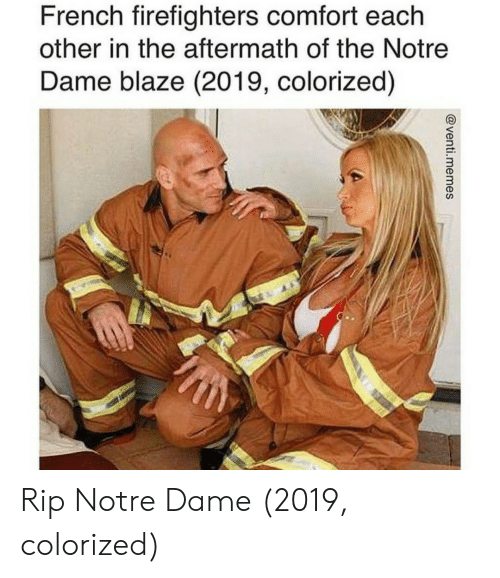 Blaze, Notre Dame, and French: French firefighters comfort each  other in the aftermath of the Notre  Dame blaze (2019, colorized)  3  3 Rip Notre Dame (2019, colorized)