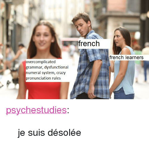 """dysfunctional: french  french learners  overcomplicated  grammar, dysfunctional  numeral system, crazy  pronunciation rules <p><a href=""""https://psychestudies.tumblr.com/post/164633169341/je-suis-d%C3%A9sol%C3%A9e"""" class=""""tumblr_blog"""">psychestudies</a>:</p> <blockquote><p>je suis désolée</p></blockquote>"""