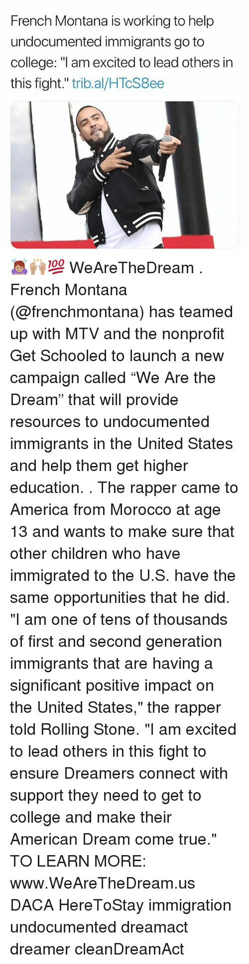 "America, Children, and College: French Montana is working to help  undocumented immigrants go to  college: ""l am excited to lead others in  this fight."" trib.al/HTcS8ee 🙇🏽‍♀️🙌🏽💯 WeAreTheDream . French Montana (@frenchmontana) has teamed up with MTV and the nonprofit Get Schooled to launch a new campaign called ""We Are the Dream"" that will provide resources to undocumented immigrants in the United States and help them get higher education. . The rapper came to America from Morocco at age 13 and wants to make sure that other children who have immigrated to the U.S. have the same opportunities that he did. ""I am one of tens of thousands of first and second generation immigrants that are having a significant positive impact on the United States,"" the rapper told Rolling Stone. ""I am excited to lead others in this fight to ensure Dreamers connect with support they need to get to college and make their American Dream come true."" TO LEARN MORE: www.WeAreTheDream.us DACA HereToStay immigration undocumented dreamact dreamer cleanDreamAct"