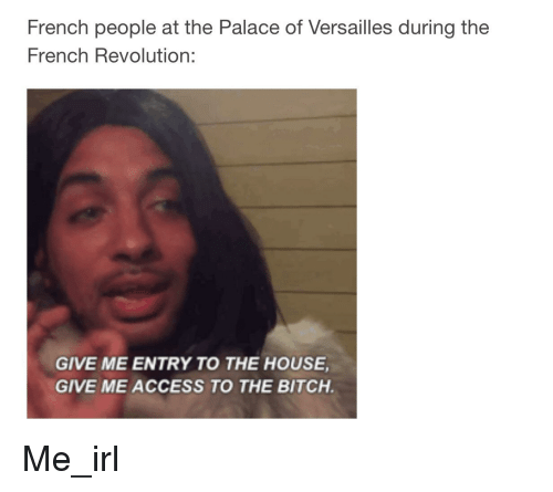Give Me Entry To The House Give Me Access To The Bitch: French people at the Palace of Versailles during the  French Revolution:  GIVE ME ENTRY TO THE HOUSE  GIVE ME ACCESS TO THE BITCH