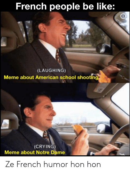 Laughing Meme: French people be like:  (LAUGHING)  Meme about American school shooting  (CRYING)  Meme about Notre Dame Ze French humor hon hon