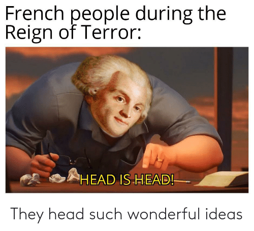 French People: French people during the  Reign of Terror:  HEAD IS HEAD! They head such wonderful ideas