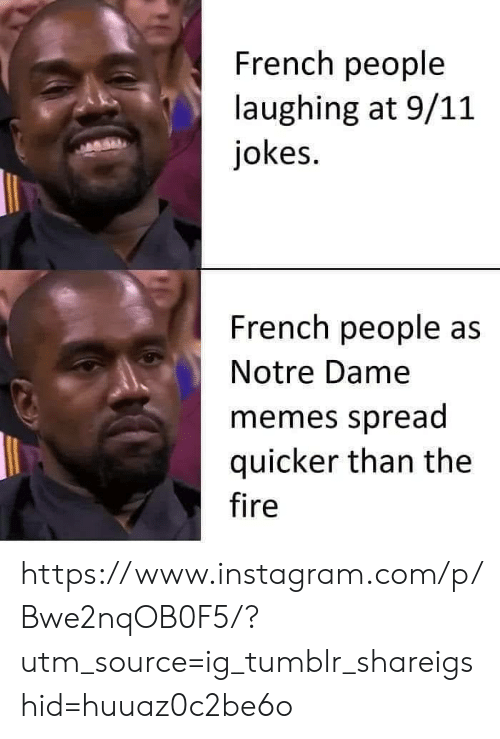 French People: French people  laughing at 9/11  jokes.  French people as  Notre Dame  memes spread  quicker than the  fire https://www.instagram.com/p/Bwe2nqOB0F5/?utm_source=ig_tumblr_shareigshid=huuaz0c2be6o
