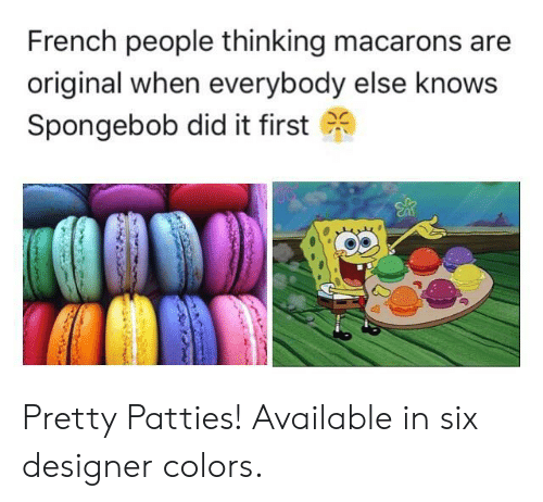 SpongeBob, French, and French People: French people thinking macarons are  original when everybody else knows  Spongebob did it first (%) Pretty Patties! Available in six designer colors.