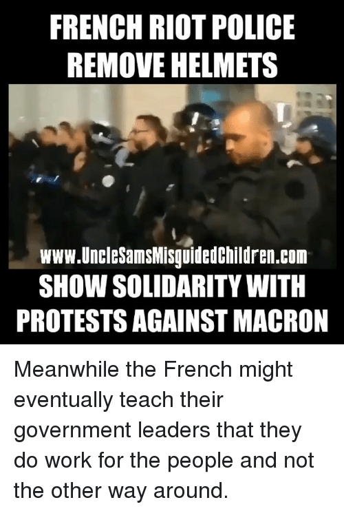 Helmets: FRENCH RIOT POLICE  REMOVE HELMETS  www.UncleSamsMisguidedchildren.com  SHOW SOLIDARITY WITH  PROTESTS AGAINST MACRON Meanwhile the French might eventually teach their government leaders that they do work for the people and not the other way around.