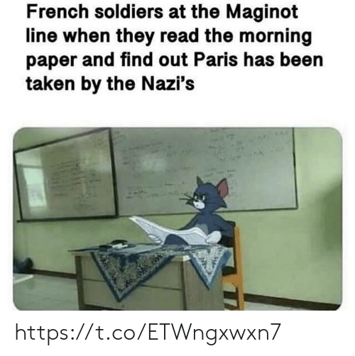 Soldiers, Taken, and Paris: French soldiers at the Maginot  line when they read the morning  paper and find out Paris has been  taken by the Nazi's https://t.co/ETWngxwxn7