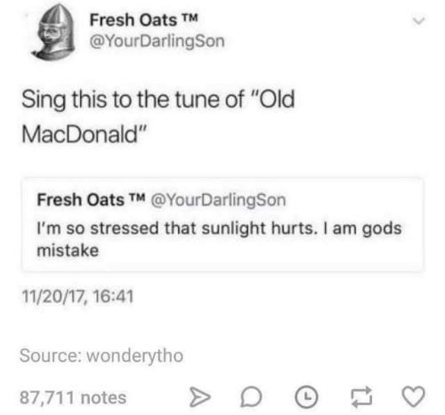 """tune: Fresh Oats TM  @YourDarlingSon  Sing this to the tune of """"Old  MacDonald""""  Fresh Oats TM @YourDarlingSon  I'm so stressed that sunlight hurts. Il am gods  mistake  11/20/17, 16:41  Source: wonderytho  87,711 notes"""