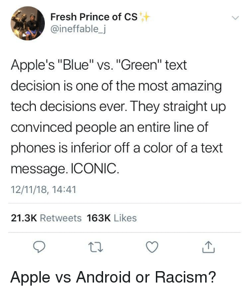 """inferior: Fresh Prince of CS  @ineffable,j  Apple's """"Blue"""" vs. """"Green"""" text  decision is one of the most amazing  tech decisions ever. They straight up  convinced people an entire line of  phones is inferior off a color of a text  message. ICONIC.  12/11/18, 14:41  21.3K Retweets 163K Likes Apple vs Android or Racism?"""
