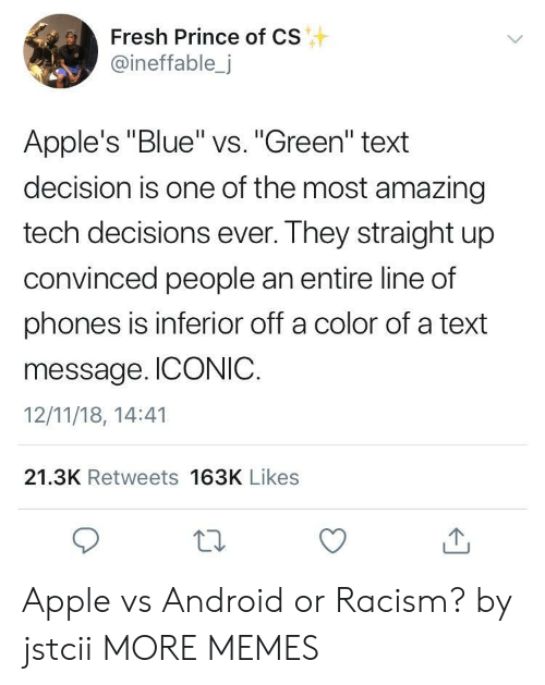 """inferior: Fresh Prince of CS  @ineffable,j  Apple's """"Blue"""" vs. """"Green"""" text  decision is one of the most amazing  tech decisions ever. They straight up  convinced people an entire line of  phones is inferior off a color of a text  message. ICONIC.  12/11/18, 14:41  21.3K Retweets 163K Likes Apple vs Android or Racism? by jstcii MORE MEMES"""