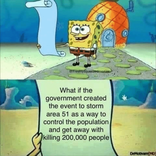 Control, Government, and Area 51: Freshlysqueezedmames  What if the  government created  the event to storm  area 51 as a way to  control the population  and get away with  killing 200,000 people  DeMotivare(MD