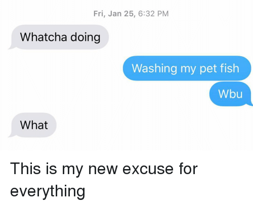 Relationships, Texting, and Fish: Fri, Jan 25, 6:32 PM  Whatcha doing  Washing my pet fish  Wbu  What This is my new excuse for everything