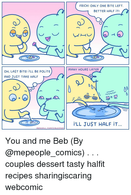 Frick, Memes, and Buzzfeed: FRİCK! ONLY ONE BİTE LEFT.  BETTER HALF iT!  MANY HOURS LATER  OH, LAST BİTE! İ'LL BE POLİTE  AND JUST TAKE HALF  旦  İ'LL JUST HALF İT…  MEPEOPLE. COMİCS/BUZZFEED You and me Beb (By @mepeople_comics) . . . couples dessert tasty halfit recipes sharingiscaring webcomic