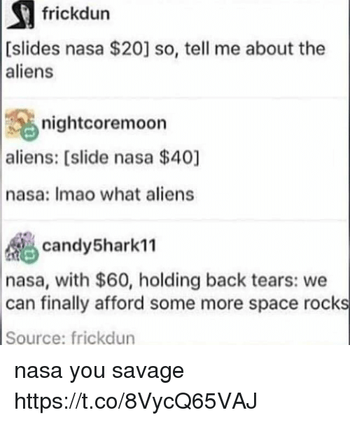 Memes, Nasa, and Savage: frickdun  [slides nasa $20] so, tell me about the  aliens  nightcoremoon  aliens: [slide nasa $40]  nasa: Imao what aliens  d candy5hark11  nasa, with $60, holding back tears: we  can finally afford some more space rocks  Source: frickdun nasa you savage https://t.co/8VycQ65VAJ