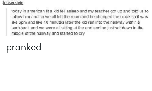 Americanization: frickerstein:  today in american lit a kid fell asleep and my teacher got up and told us to  follow him and so we all left the room and he changed the clock so it was  like 6pm and like 10 minutes later the kid ran into the hallway with his  backpack and we were all sitting at the end and he just sat down in the  middle of the hallway and started to cry pranked