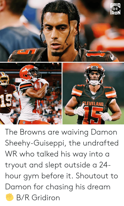 A 24: FRID  B-R  IRON  15A  FLEVELAND The Browns are waiving Damon Sheehy-Guiseppi, the undrafted WR who talked his way into a tryout and slept outside a 24-hour gym before it.  Shoutout to Damon for chasing his dream ✊ B/R Gridiron