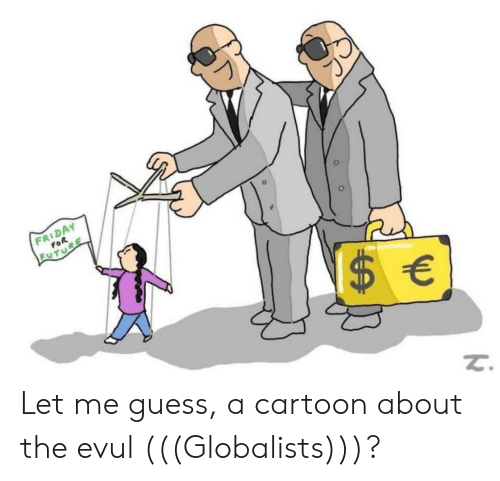 Friday, Cartoon, and Guess: FRIDAY  FOR  EUTURE  $ € Let me guess, a cartoon about the evul (((Globalists)))?