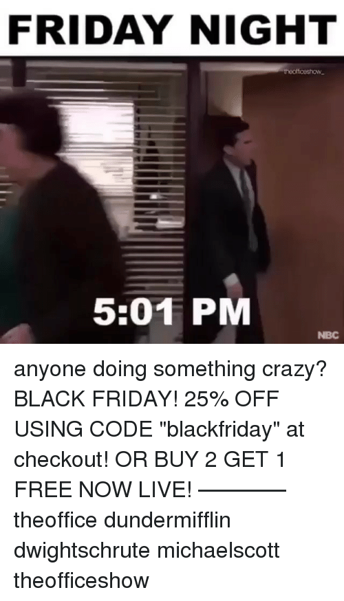 """Black Friday, Crazy, and Friday: FRIDAY NIGHT  theofficeshow  5:01 PM  NBC anyone doing something crazy? BLACK FRIDAY! 25% OFF USING CODE """"blackfriday"""" at checkout! OR BUY 2 GET 1 FREE NOW LIVE! ———— theoffice dundermifflin dwightschrute michaelscott theofficeshow"""