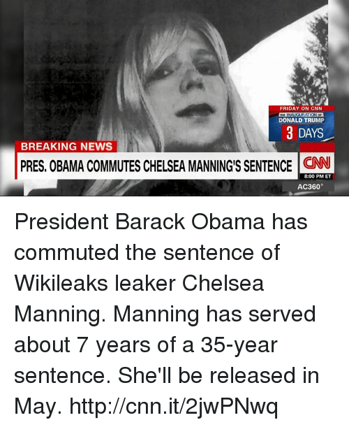 rationalization: FRIDAY ON CNN  RATION OF  DONALD TRUMP  3 DAYS  BREAKING NEWS  PRES. OBAMA COMMUTES CHELSEA MANNINGS SENTENCE CNN  8:00 PM ET  AC360° President Barack Obama has commuted the sentence of Wikileaks leaker Chelsea Manning. Manning has served about 7 years of a 35-year sentence. She'll be released in May. http://cnn.it/2jwPNwq