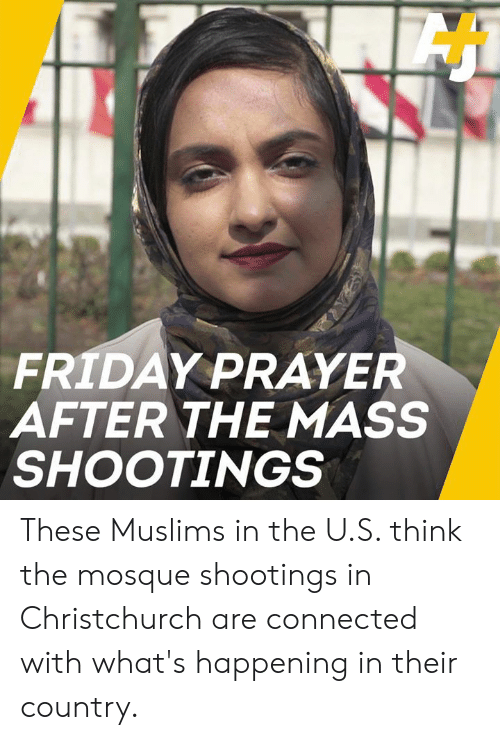 Friday, Memes, and Connected: FRIDAY PRAYER  AFTER THE MASS  SHOOTINGS These Muslims in the U.S. think the mosque shootings in Christchurch are connected with what's happening in their country.
