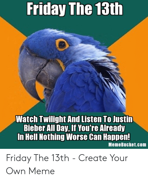 Memebucket: Friday The 13th  Watch Twilight And Listen To Justin  Bieber All Day, If You're Already  In Hell Nothing Worse Can Happen!  MemeBucket.com Friday The 13th - Create Your Own Meme
