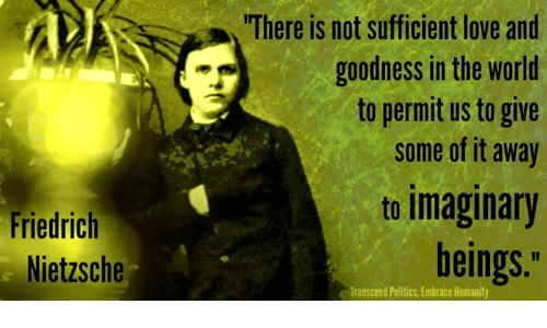 """Transcendance: Friedrich  Nietzsche  """"There is not sufficient love and  goodness in the world  to permit us to give  some of it away  to imaginary  beings.""""  Transcend Politics, Embrace Humanity"""