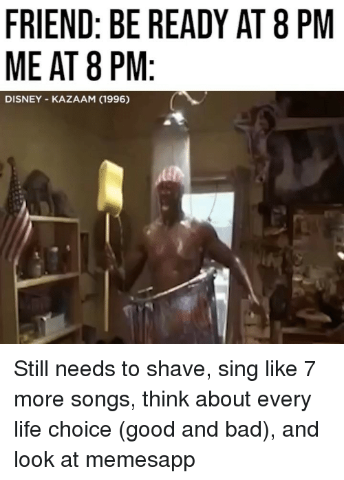 Bad, Disney, and Life: FRIEND: BE READY AT 8 PM  ME AT 8 PM  DISNEY KAZAAM (1996) Still needs to shave, sing like 7 more songs, think about every life choice (good and bad), and look at memesapp