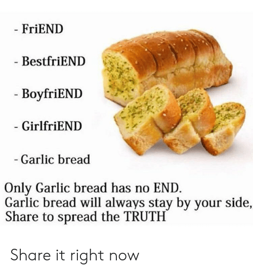 Garlic Bread, Girlfriend, and Boyfriend: FriEND  BestfriEND  - BoyfriEND  GirlfriEND  Garlic bread  Only Garlic bread has no END  Garlic bread will always stay by your side,  Share to spread the TRUTH Share it right now