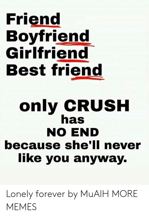 Best Friend, Crush, and Dank: Friend  Boyfriend  Girlfriend  Best friend  only CRUSH  has  NO END  because she'll never  like you anyway. Lonely forever by MuAlH MORE MEMES