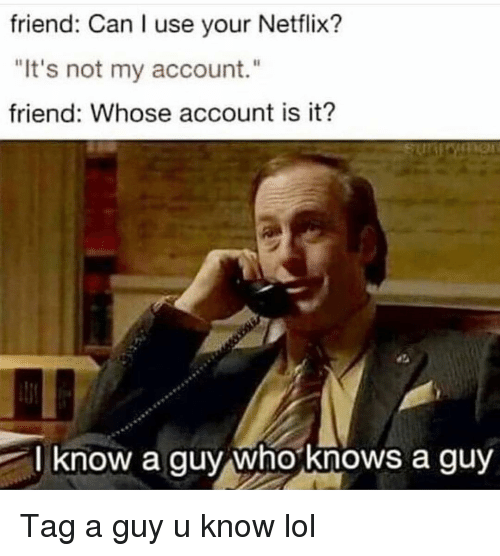 "Funny, Lol, and Netflix: friend: Can I use your Netflix?  ""It's not my account.""  friend: Whose account is it?  l know a guy whoknows a guy Tag a guy u know lol"