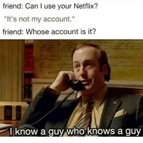 """Memes, Netflix, and 🤖: friend: Can I use your Netflix?  """"It's not my account.""""  friend: Whose account is it?  l know a guy whoknows a guy"""