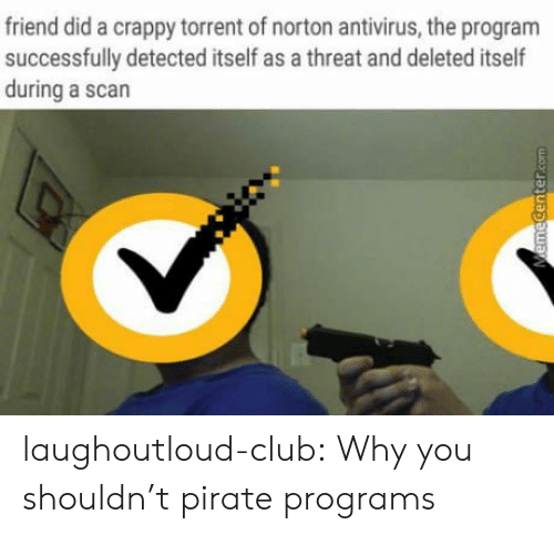 Torrent: friend did a crappy torrent of norton antivirus, the program  successfully detected itself as a threat and deleted itself  during a scan laughoutloud-club:  Why you shouldn't pirate programs
