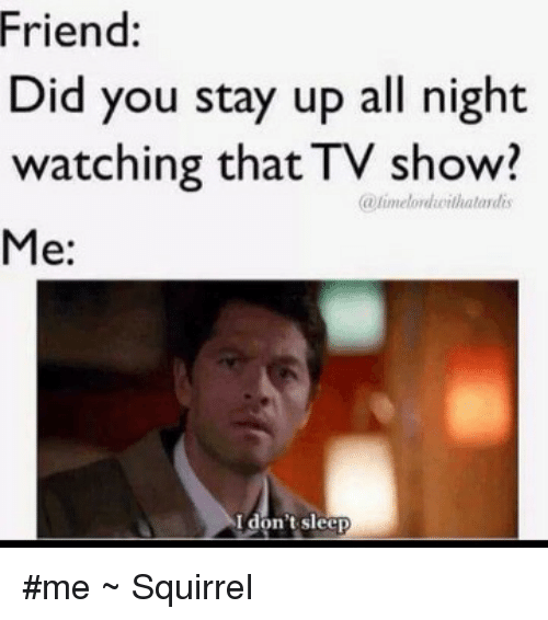 Friend Did You Stay Up All Night Watching That Tv Show A