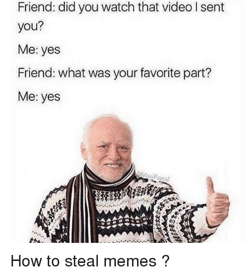 How To Steal: Friend: did you watch that video l sent  you?  Me: yes  Friend: what was your favorite part?  Me: yes How to steal memes ?