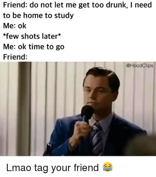 Drunked: Friend: do not let me get too drunk, I need  to be home to study  Me: ok  few shots later*  Me: ok time to go  Friend:  @HoodClips Lmao tag your friend 😂