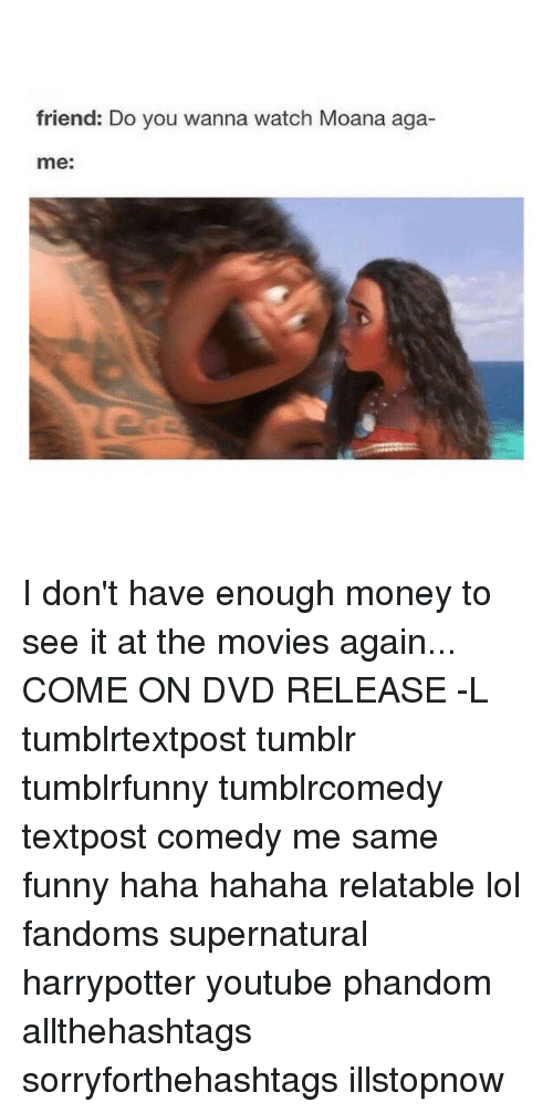 Relatables: friend: Do you wanna watch Moana aga-  me: I don't have enough money to see it at the movies again... COME ON DVD RELEASE -L tumblrtextpost tumblr tumblrfunny tumblrcomedy textpost comedy me same funny haha hahaha relatable lol fandoms supernatural harrypotter youtube phandom allthehashtags sorryforthehashtags illstopnow
