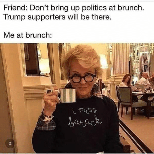 Politics, Trump, and Brunch: Friend: Don't bring up politics at brunch.  Trump supporters will be there.  Me at brunch: